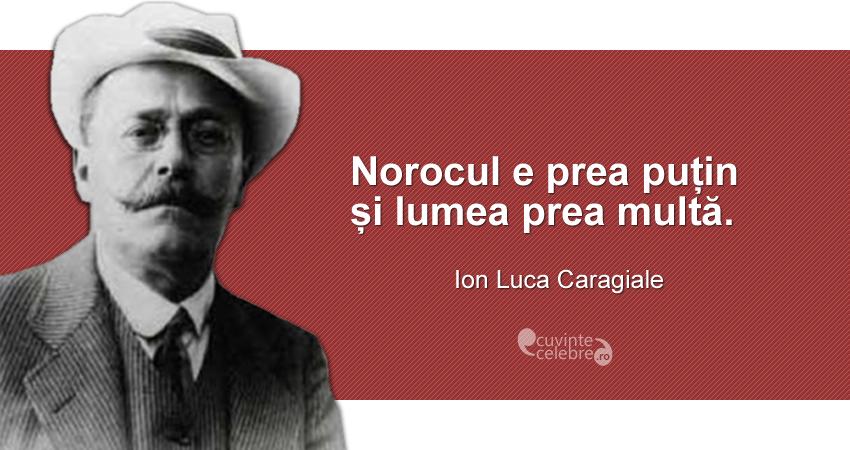 """""""Norocul e prea puțin și lumea prea multă."""" Ion Luca Caragiale"""
