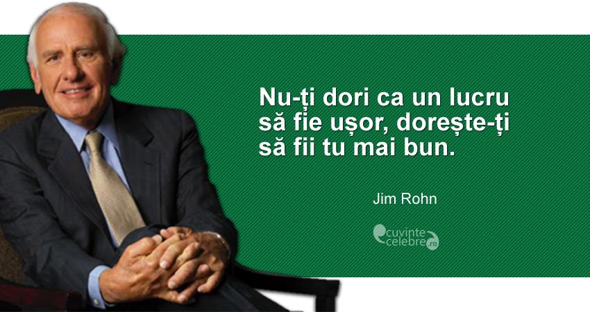 """""""Nu-ți dori ca un lucru să fie ușor, dorește-ți să fii tu mai bun."""" Jim Rohn"""