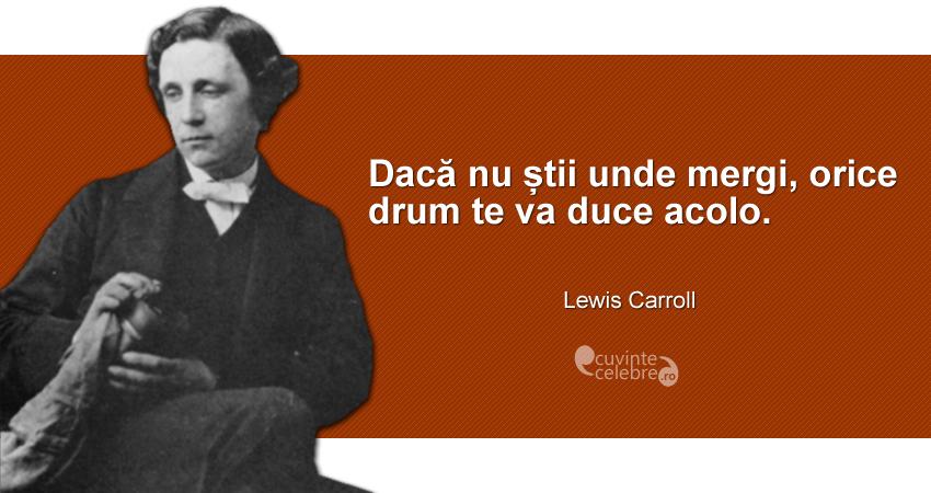 """""""Dacă nu știi unde mergi, orice drum te va duce acolo."""" Lewis Carroll"""