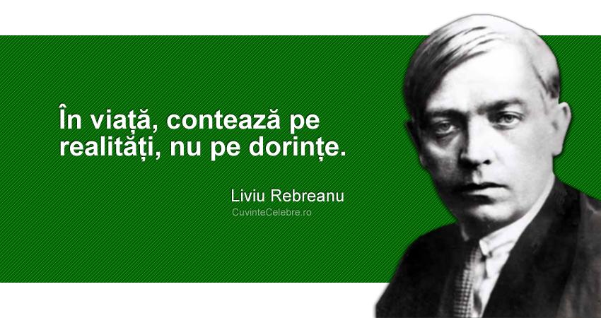 """""""În viață, contează pe realități, nu pe dorințe."""" Liviu Rebreanu"""