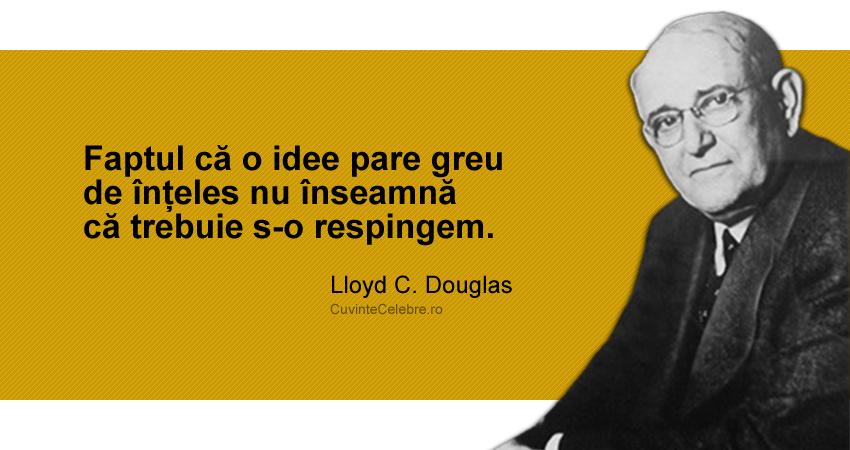 """""""Faptul că o idee pare greu de înțeles nu înseamnă că trebuie s-o respingem."""" Lloyd C. Douglas"""
