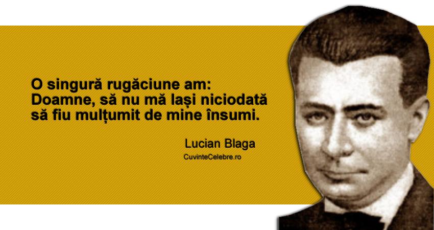 """""""O singură rugăciune am: Doamne, să nu mă lași niciodată să fiu mulțumit de mine însumi."""" Lucian Blaga"""
