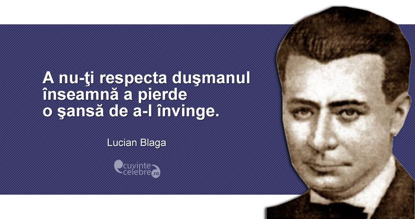 """""""A nu-ţi respecta duşmanul înseamnă a pierde o şansă de a-l învinge."""" Lucian Blaga"""