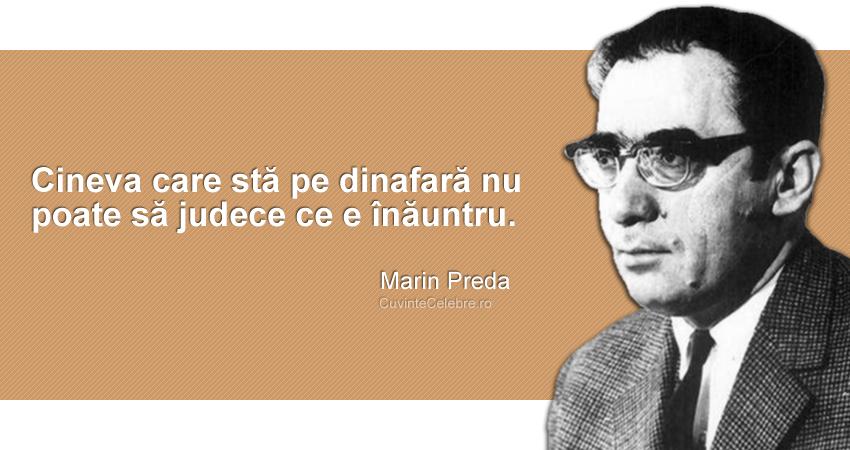 """""""Cineva care stă pe dinafară nu poate să judece ce e înăuntru."""" Marin Preda"""
