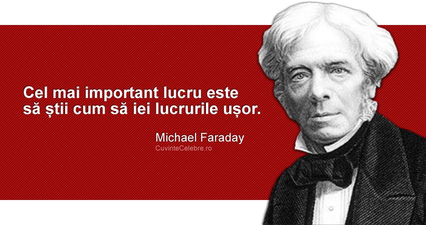 """""""Cel mai important lucru este să știi cum să iei lucrurile ușor."""" Michael Faraday"""
