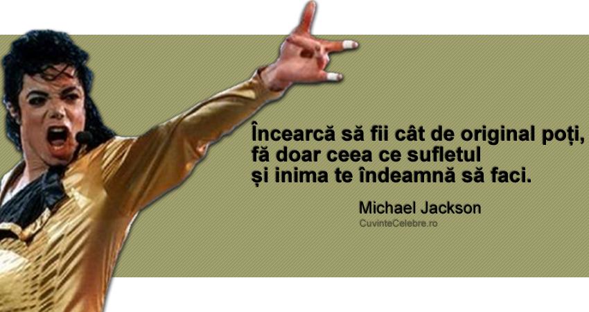 """""""Încearcă să fii cât de original poți, fă doar ceea ce sufletul și inima te îndeamnă să faci."""" Michael Jackson"""