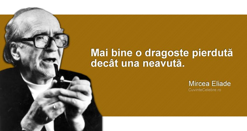 """""""Mai bine o dragoste pierdută decât una neavută."""" Mircea Eliade"""