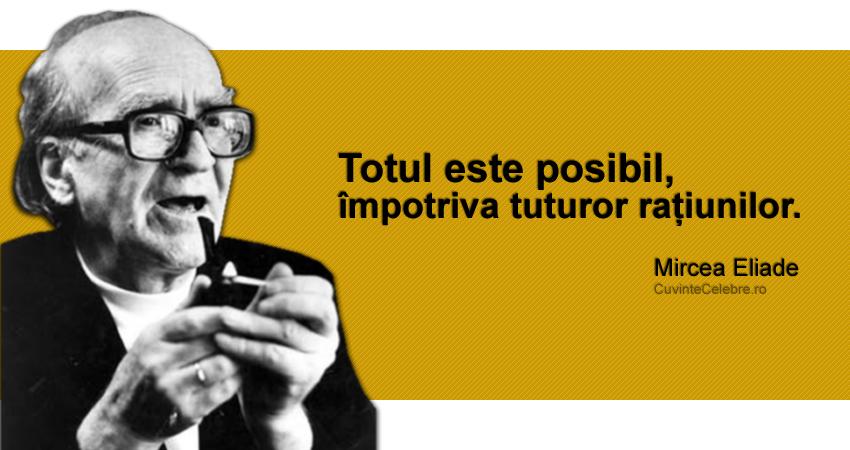 """""""Totul este posibil, împotriva tuturor rațiunilor."""" Mircea Eliade"""