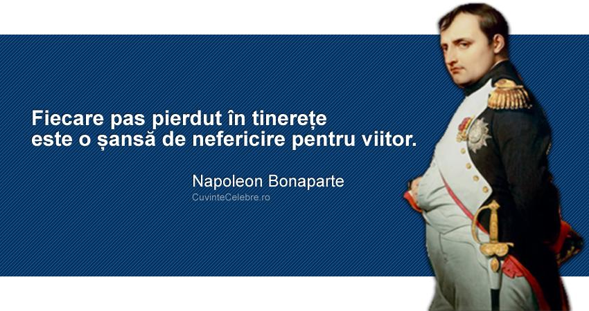 """""""Fiecare pas pierdut în tinerețe este o șansă de nefericire pentru viitor."""" Napoleon Bonaparte"""