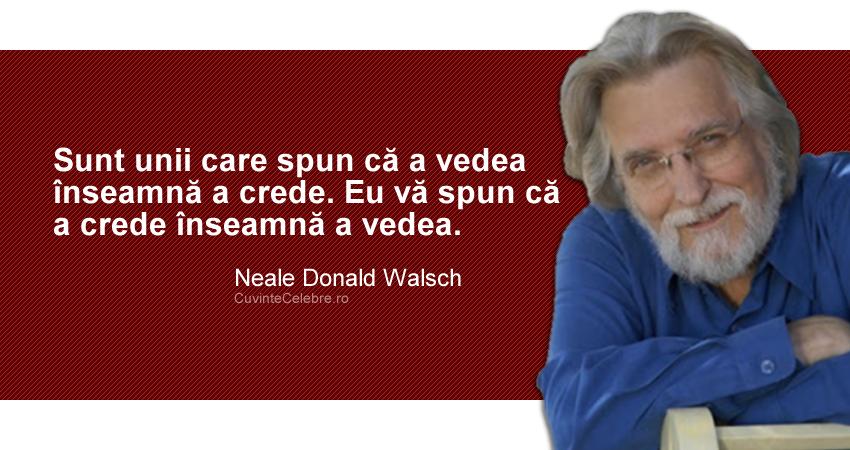 """""""Sunt unii care spun că a vedea înseamnă a crede. Eu vă spun că a crede înseamnă a vedea."""" Neale Donald Walsch"""