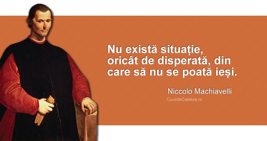 """""""Nu există situație, oricât de disperată, din care să nu se poată ieși."""" Niccolo Machiavelli"""
