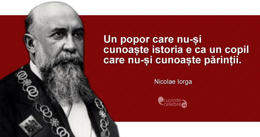 """""""Un popor care nu-și cunoaște istoria e ca un copil care nu-și cunoaște părinții."""" Nicolae Iorga"""