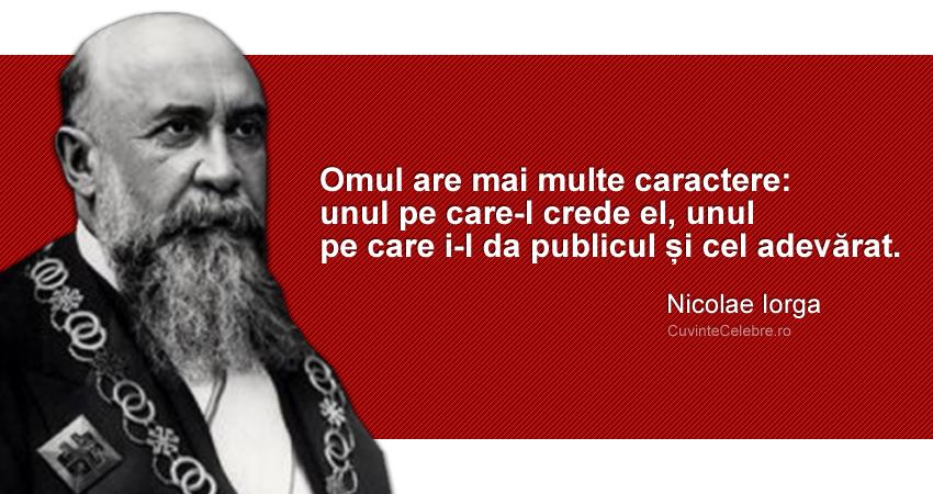 """""""Omul are mai multe caractere: unul pe care-l crede el, unul pe care i-l da publicul și cel adevărat."""" Nicolae Iorga"""
