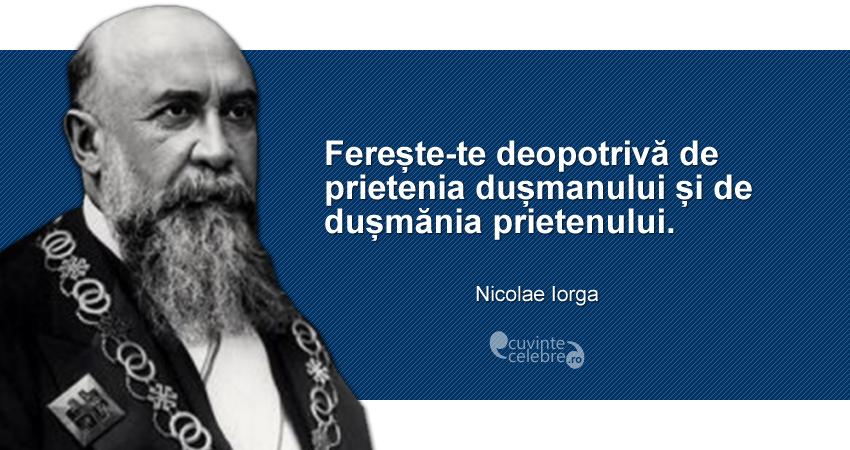 """""""Ferește-te deopotrivă de prietenia dușmanului și de dușmănia prietenului."""" Nicolae Iorga"""