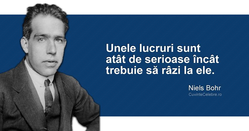 """""""Unele lucruri sunt atât de serioase încât trebuie să râzi la ele."""" Niels Bohr"""