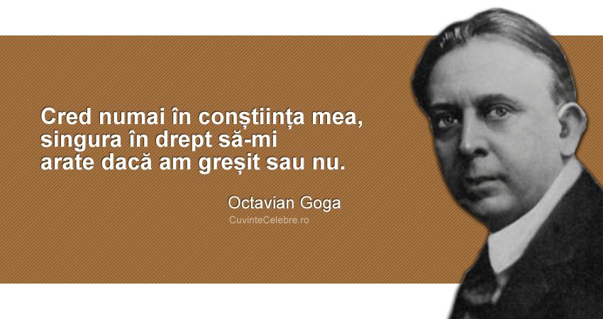 """""""Cred numai în conștiința mea, singura în drept să-mi arate dacă am greșit sau nu."""" Octavian Goga"""