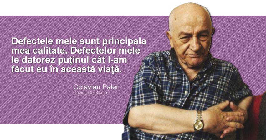 """""""Defectele mele sunt principala mea calitate. Defectelor mele le datorez puţinul cât l-am făcut eu în această viaţă."""" Octavian Paler"""