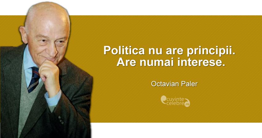 """""""Politica nu are principii. Are numai interese."""" Octavian Paler"""