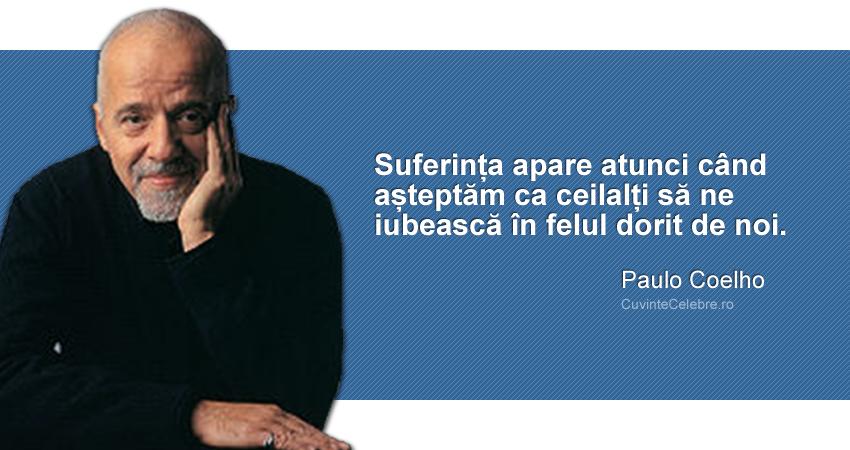 """""""Suferința apare atunci când așteptăm ca ceilalți să ne iubească în felul dorit de noi."""" Paulo Coelho"""
