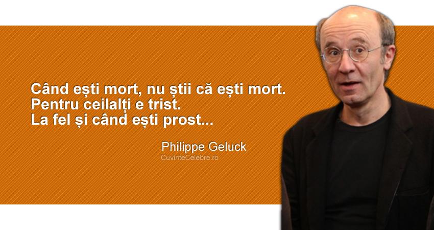 """""""Când ești mort, nu știi că ești mort. Pentru ceilalți e trist. La fel și când ești prost..."""" Philippe Geluck"""