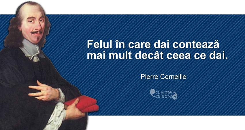 """""""Felul în care dai contează mai mult decât ceea ce dai."""" Pierre Corneille"""