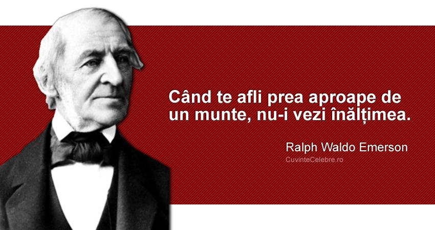 """""""Când te afli prea aproape de un munte, nu-i vezi înălțimea."""" Ralph Waldo Emerson"""