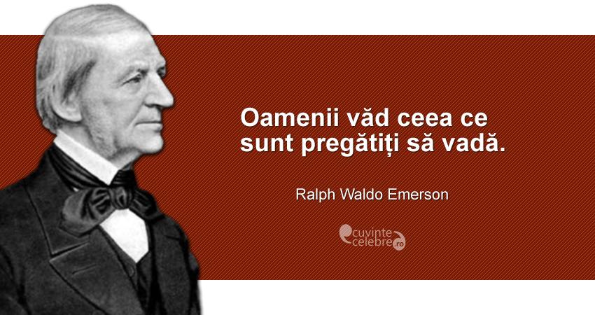 """""""Oamenii văd ceea ce sunt pregătiți să vadă."""" Ralph Waldo Emerson"""