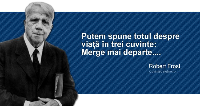 """""""Putem spune totul despre viață în trei cuvinte: Merge mai departe...."""" Robert Frost"""