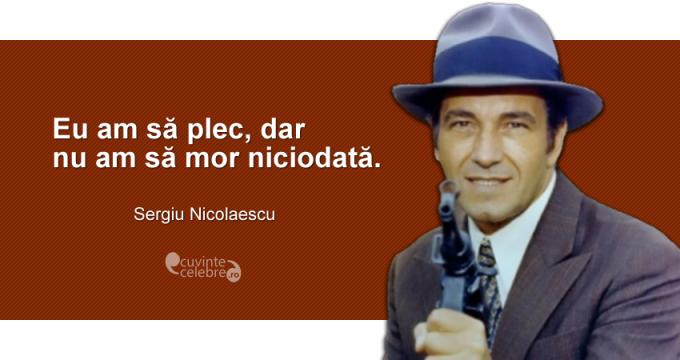 """""""Eu am să plec, dar n-am să mor niciodată."""" Sergiu Nicolaescu"""