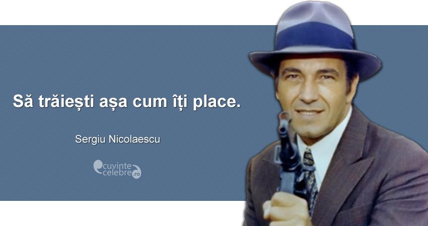 """""""Să trăiești așa cum îți place."""" Sergiu Nicolaescu"""