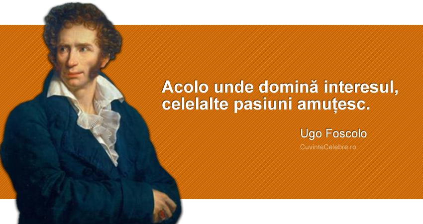 """""""Acolo unde domină interesul, celelalte pasiuni amuțesc."""" Ugo Foscolo"""