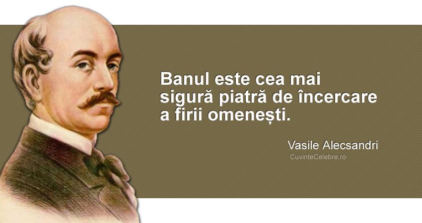 """""""Banul este cea mai sigură piatră de încercare a firii omenești."""" Vasile Alecsandri"""