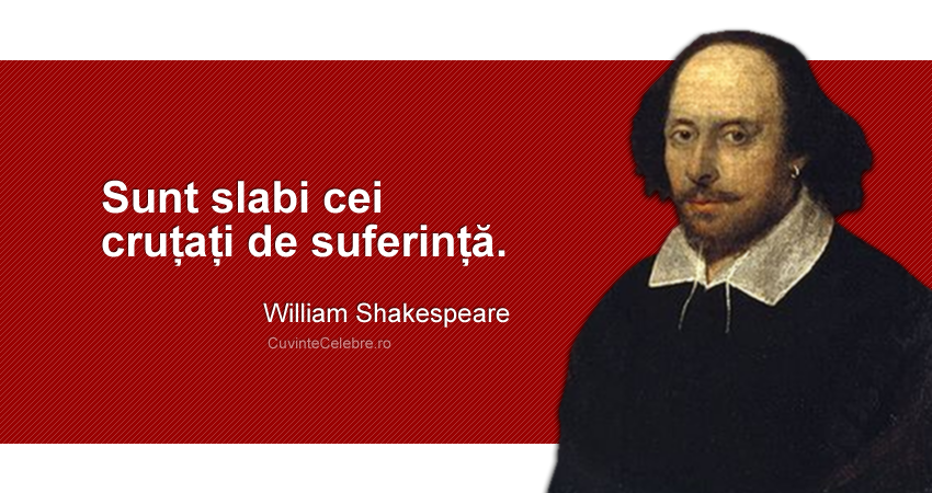 """Sunt slabi cei cruțați de suferință."" William Shakespeare"