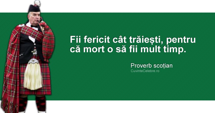 """""""Fii fericit cât trăiești, pentru că mort o să fii mult timp."""" Proverb scoțian"""