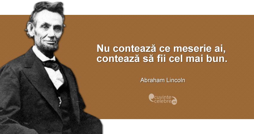 """""""Nu contează ce meserie ai, contează să fii cel mai bun."""" Abraham Lincoln"""