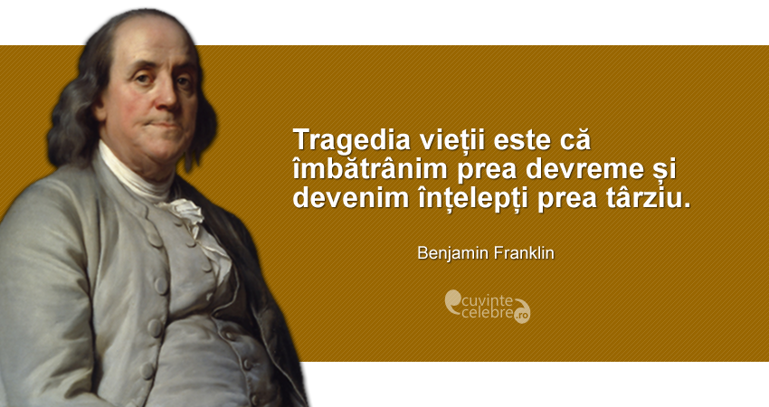 """""""Tragedia vieții este că îmbătrânim prea devreme și devenim înțelepți prea târziu."""" Benjamin Franklin"""