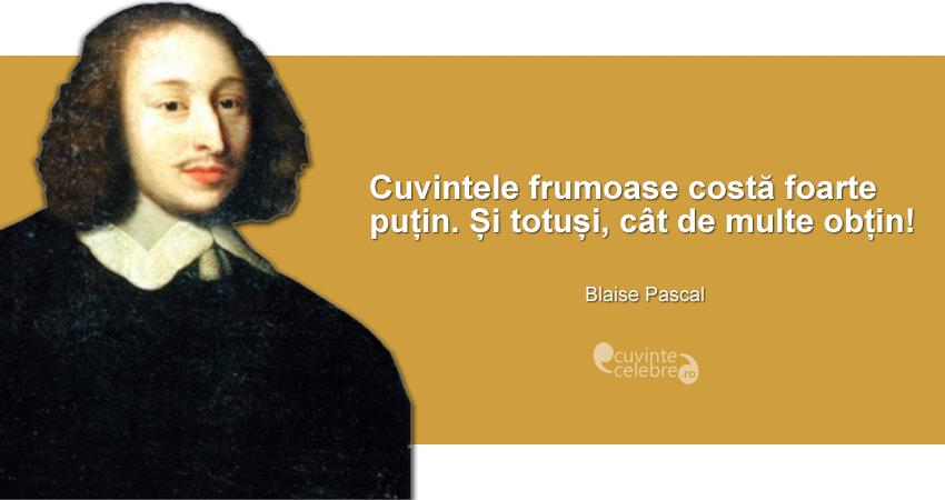 """""""Cuvintele frumoase costă foarte puțin. Și totuși, cât de multe obțin!"""" Blaise Pascal"""