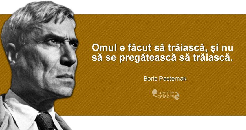 """""""Omul e făcut să trăiască, și nu să se pregătească să trăiască."""" Boris Pasternak"""