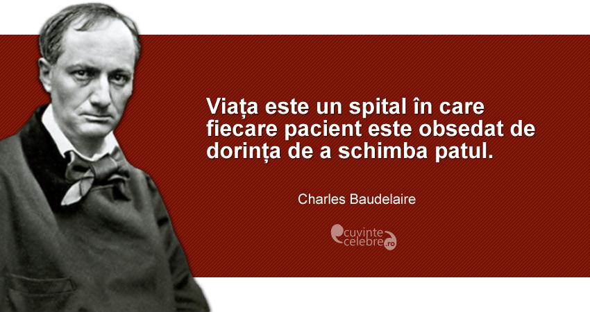 """""""Viața este un spital în care fiecare pacient este obsedat de dorința de a schimba patul."""" Charles Baudelaire"""