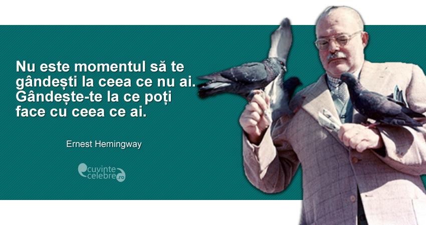 """""""Nu este momentul să te gândești la ceea ce nu ai. Gândește-te la ce poți face cu ceea ce ai."""" Ernest Hemingway"""