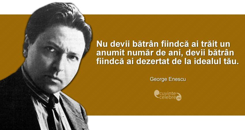 """""""Nu devii bătrân fiindcă ai trăit un anumit număr de ani, devii bătrân fiindcă ai dezertat de la idealul tău."""" George Enescu"""