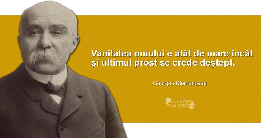 """""""Vanitatea omului e atât de mare încât şi ultimul prost se crede deştept."""" Georges Clemenceau"""