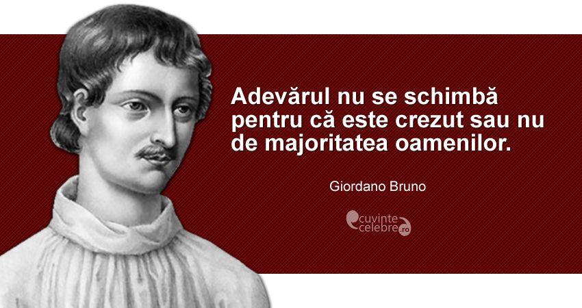 """""""Adevărul nu se schimbă pentru că este crezut sau nu de majoritatea oamenilor."""" Giordano Bruno"""
