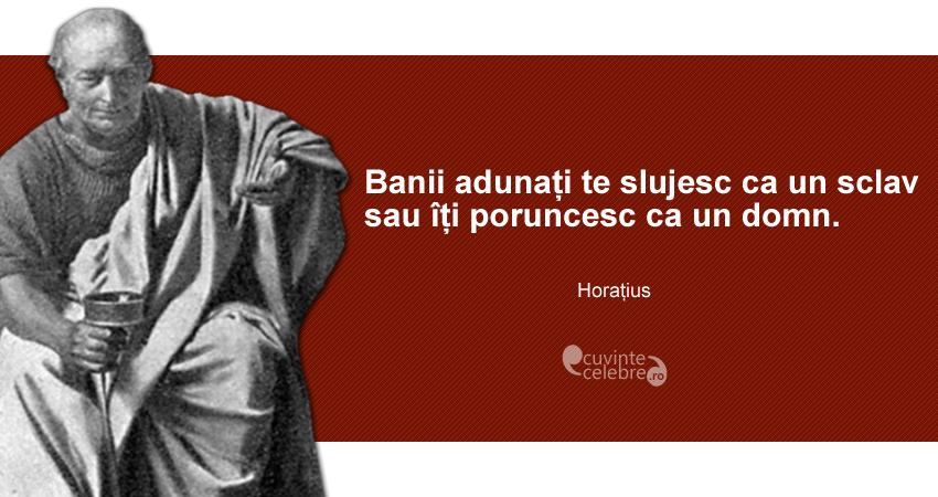 """""""Banii adunați te slujesc ca un sclav sau îți poruncesc ca un domn."""" Horațius"""