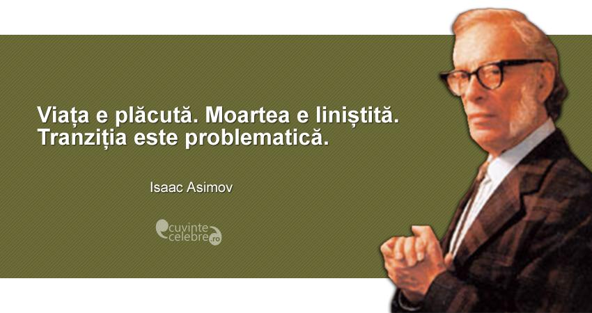 """""""Viața e plăcută. Moartea e liniștită. Tranziția este problematică."""" Isaac Asimov"""