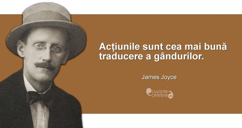 """""""Acțiunile sunt cea mai bună traducere a gândurilor."""" James Joyce"""