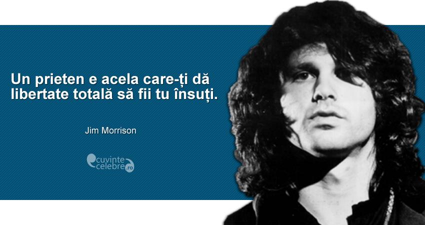 """""""Un prieten e acela care-ți dă libertate totală să fii tu însuți."""" Jim Morrison"""