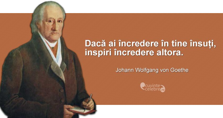 """""""Dacă ai încredere în tine, inspiri încredere altora."""" Johann Wolfgang von Goethe"""