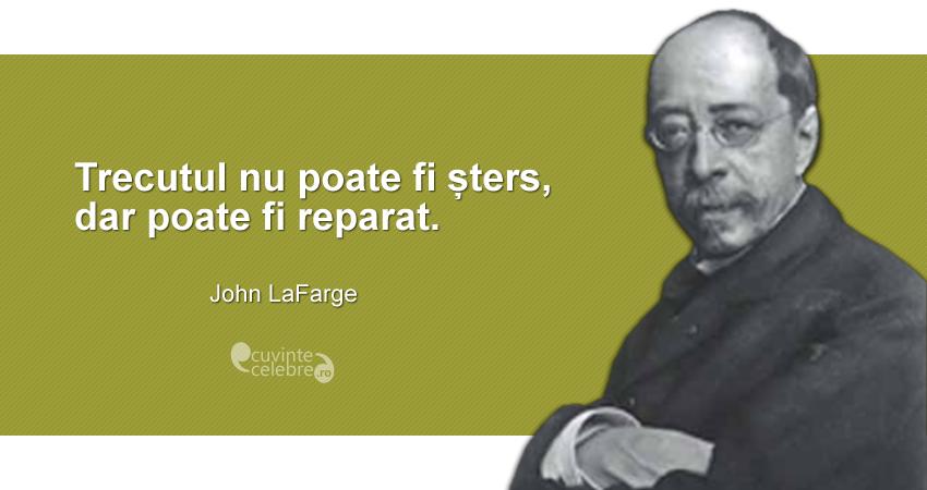 """""""Trecutul nu poate fi șters, dar poate fi reparat."""" John LaFarge"""