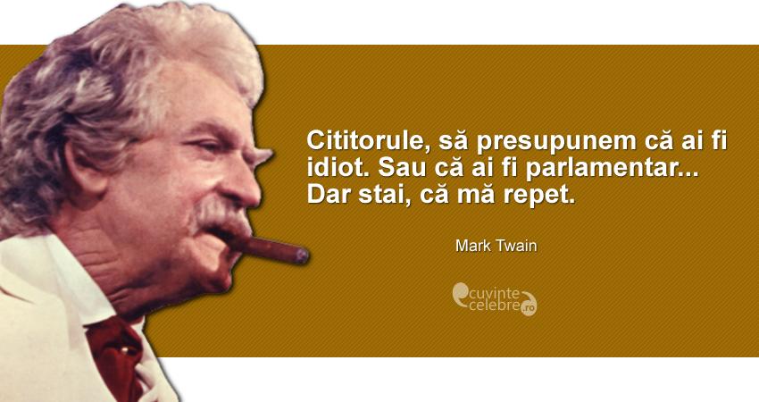 """""""Cititorule, să presupunem că ai fi idiot. Sau că ai fi parlamentar... Dar stai, că mă repet."""" Mark Twain"""
